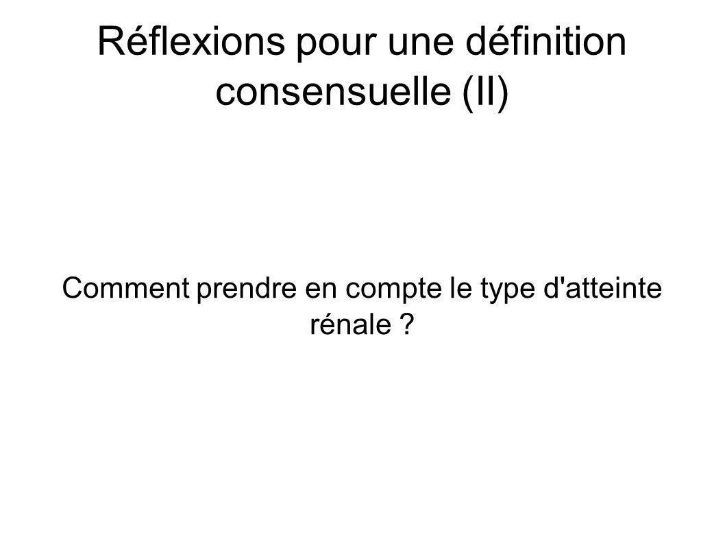 Réflexions pour une définition consensuelle (II) Comment prendre en compte le type d atteinte rénale ?