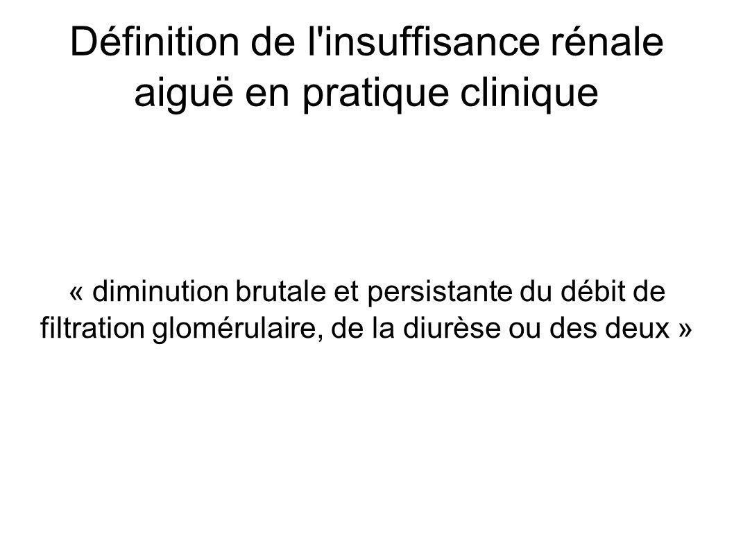 Définition de l insuffisance rénale aiguë en pratique clinique « diminution brutale et persistante du débit de filtration glomérulaire, de la diurèse ou des deux »