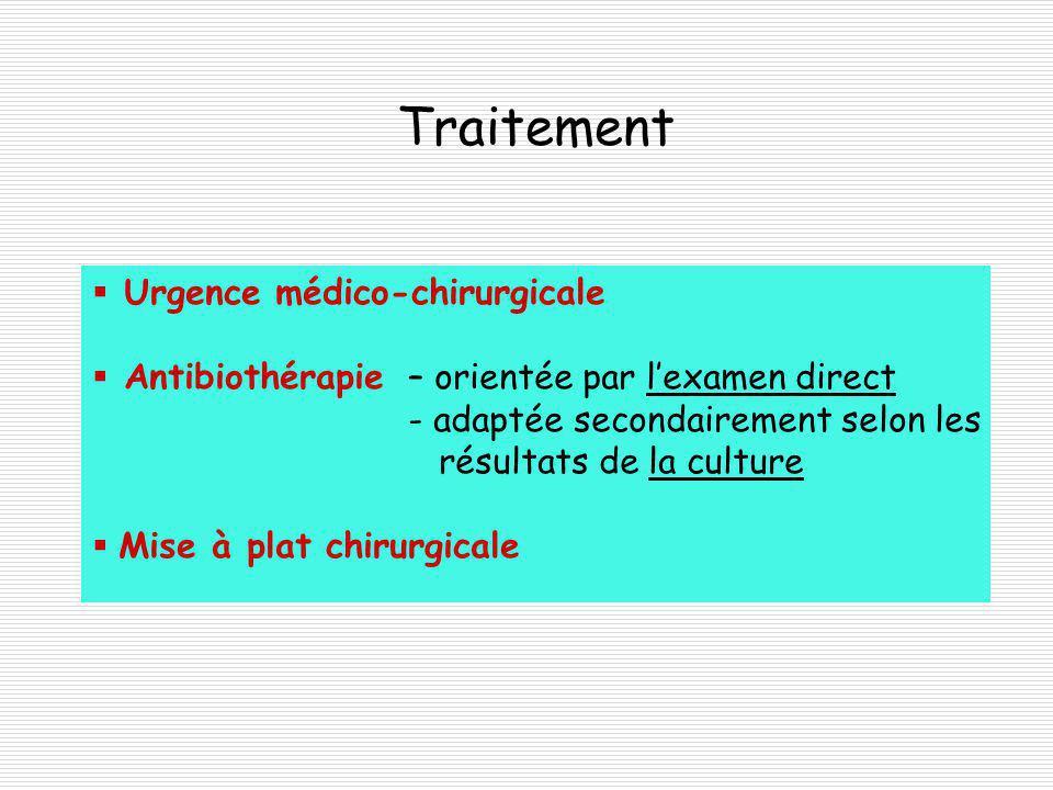Traitement Urgence médico-chirurgicale Antibiothérapie– orientée par lexamen direct - adaptée secondairement selon les résultats de la culture Mise à plat chirurgicale