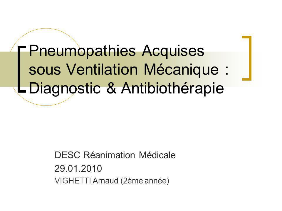 Pneumopathies Acquises sous Ventilation Mécanique : Diagnostic & Antibiothérapie DESC Réanimation Médicale 29.01.2010 VIGHETTI Arnaud (2ème année)