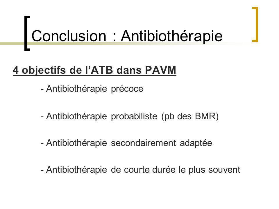 Conclusion : Antibiothérapie 4 objectifs de lATB dans PAVM - Antibiothérapie précoce - Antibiothérapie probabiliste (pb des BMR) - Antibiothérapie sec