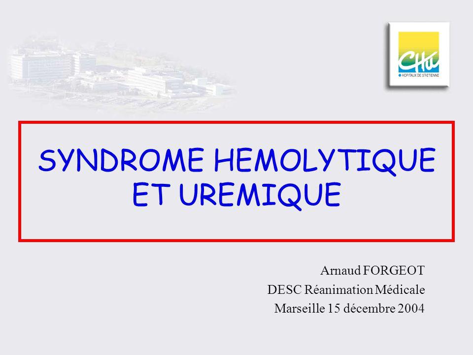 SYNDROME HEMOLYTIQUE ET UREMIQUE Arnaud FORGEOT DESC Réanimation Médicale Marseille 15 décembre 2004