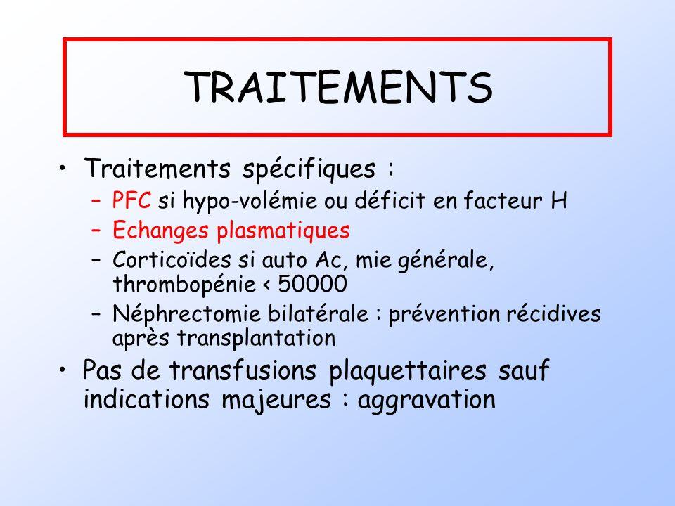 TRAITEMENTS Traitements spécifiques : –PFC si hypo-volémie ou déficit en facteur H –Echanges plasmatiques –Corticoïdes si auto Ac, mie générale, throm