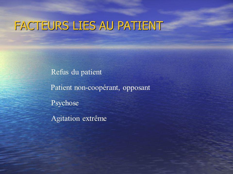 FACTEURS LIES AU PATIENT Refus du patient Patient non-coopérant, opposant Psychose Agitation extrême