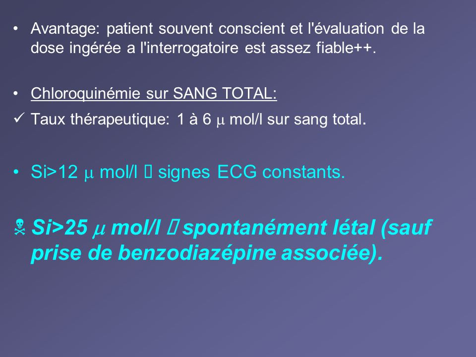 Avantage: patient souvent conscient et l'évaluation de la dose ingérée a l'interrogatoire est assez fiable++. Chloroquinémie sur SANG TOTAL: Taux thér