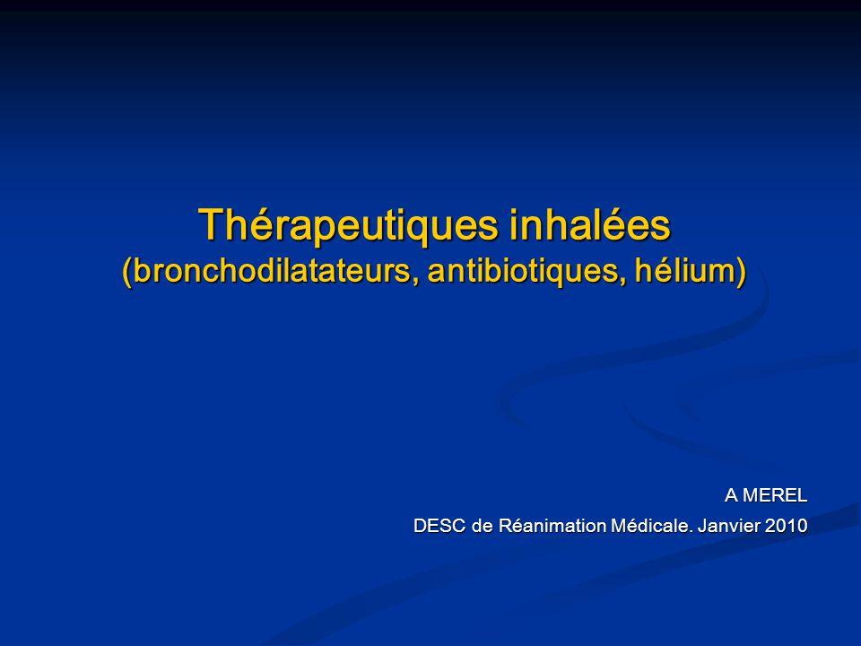 Thérapeutiques inhalées (bronchodilatateurs, antibiotiques, hélium) A MEREL DESC de Réanimation Médicale. Janvier 2010