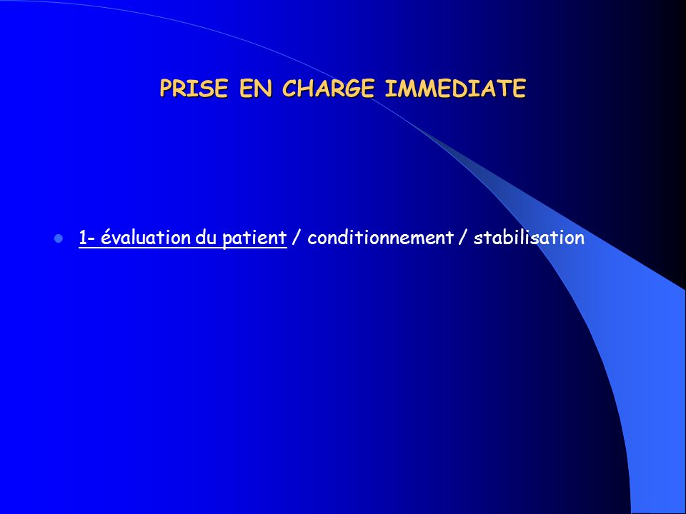 PRISE EN CHARGE IMMEDIATE 1- évaluation du patient / conditionnement / stabilisation