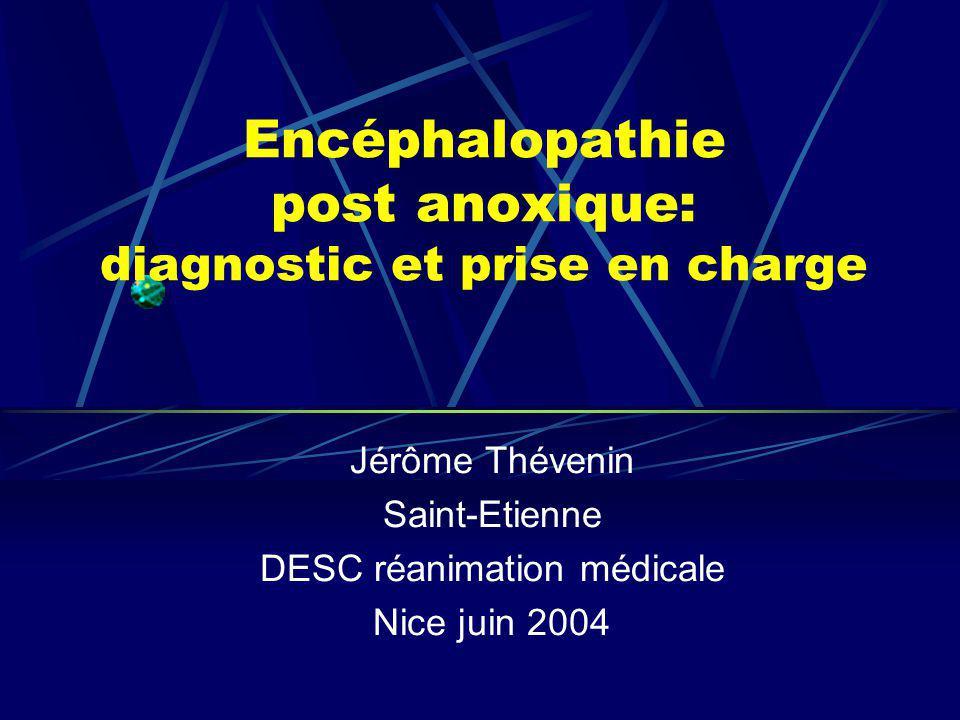 Encéphalopathie post anoxique: diagnostic et prise en charge Jérôme Thévenin Saint-Etienne DESC réanimation médicale Nice juin 2004