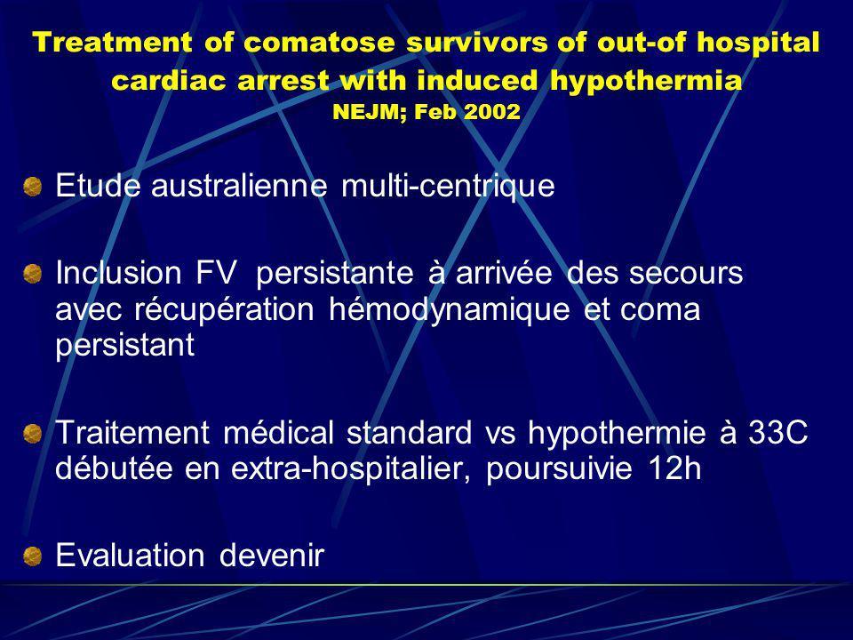 Treatment of comatose survivors of out-of hospital cardiac arrest with induced hypothermia NEJM; Feb 2002 Etude australienne multi-centrique Inclusion