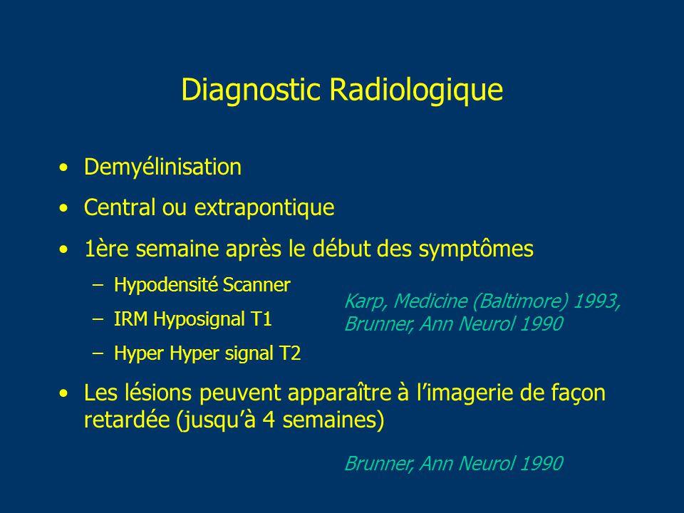 Diagnostic Radiologique Demyélinisation Central ou extrapontique 1ère semaine après le début des symptômes –Hypodensité Scanner –IRM Hyposignal T1 –Hy