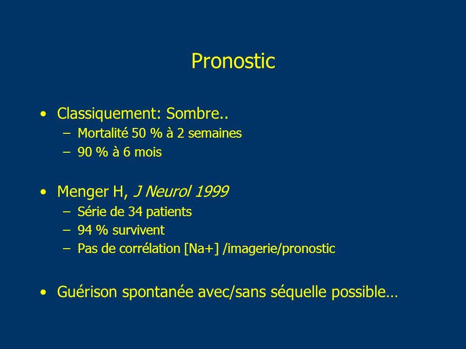 Pronostic Classiquement: Sombre.. –Mortalité 50 % à 2 semaines –90 % à 6 mois Menger H, J Neurol 1999 –Série de 34 patients –94 % survivent –Pas de co