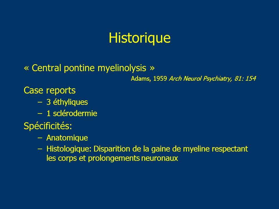 Historique « Central pontine myelinolysis » Adams, 1959 Arch Neurol Psychiatry, 81: 154 Case reports –3 éthyliques –1 sclérodermie Spécificités: –Anat