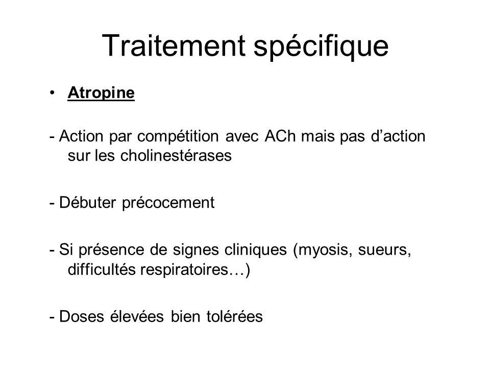 Traitement spécifique Atropine - Action par compétition avec ACh mais pas daction sur les cholinestérases - Débuter précocement - Si présence de signes cliniques (myosis, sueurs, difficultés respiratoires…) - Doses élevées bien tolérées