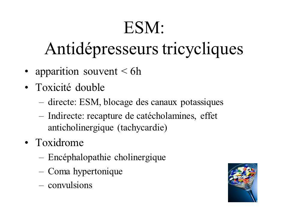 ESM: Antidépresseurs tricycliques apparition souvent < 6h Toxicité double –directe: ESM, blocage des canaux potassiques –Indirecte: recapture de catéc
