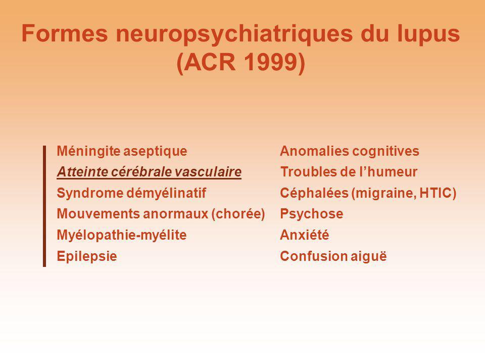 Formes neuropsychiatriques du lupus (ACR 1999) Méningite aseptiqueAnomalies cognitives Atteinte cérébrale vasculaireTroubles de lhumeur Syndrome démyé