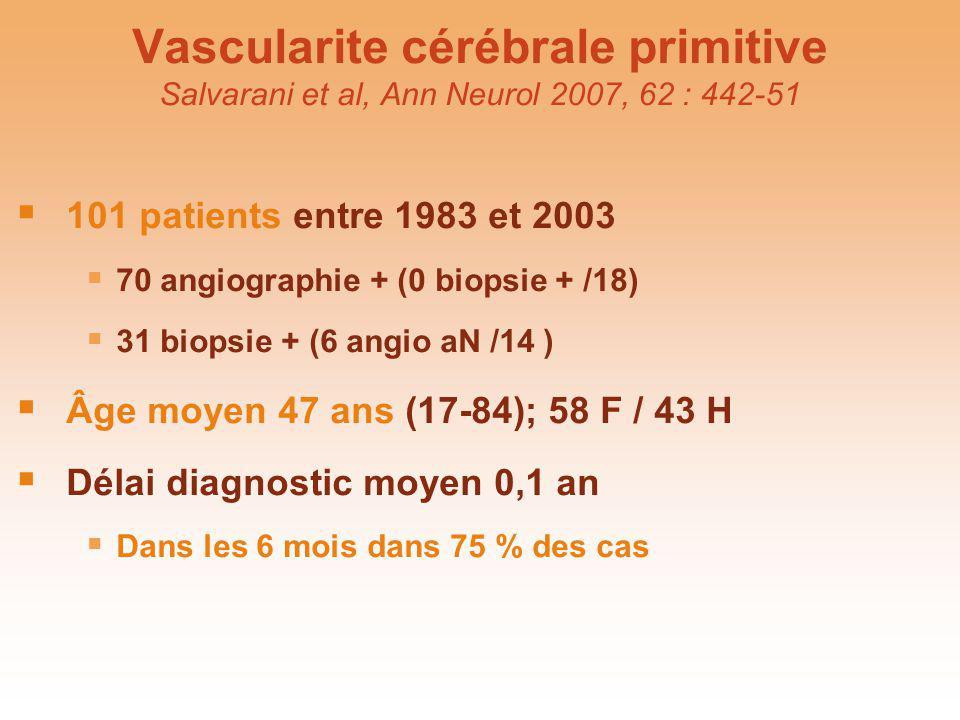 Vascularite cérébrale primitive Salvarani et al, Ann Neurol 2007, 62 : 442-51 101 patients entre 1983 et 2003 70 angiographie + (0 biopsie + /18) 31 b
