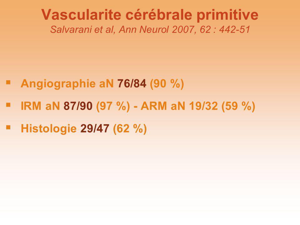 Vascularite cérébrale primitive Salvarani et al, Ann Neurol 2007, 62 : 442-51 Angiographie aN 76/84 (90 %) IRM aN 87/90 (97 %) - ARM aN 19/32 (59 %) H
