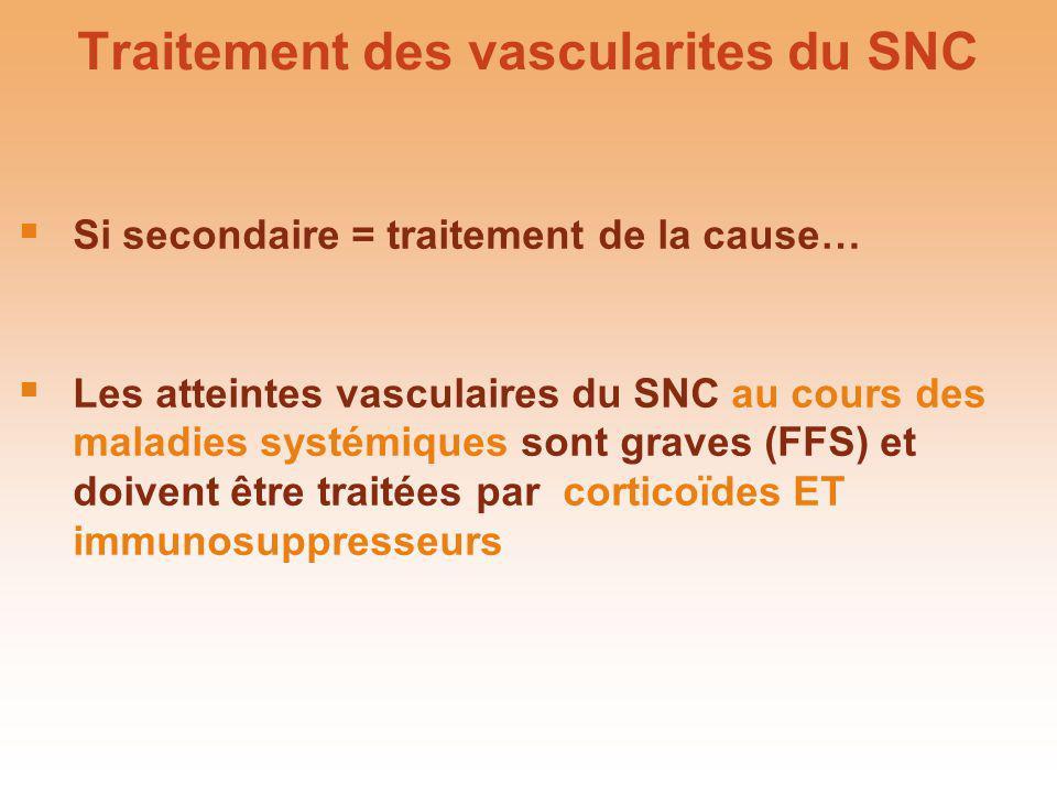 Traitement des vascularites du SNC Si secondaire = traitement de la cause… Les atteintes vasculaires du SNC au cours des maladies systémiques sont gra