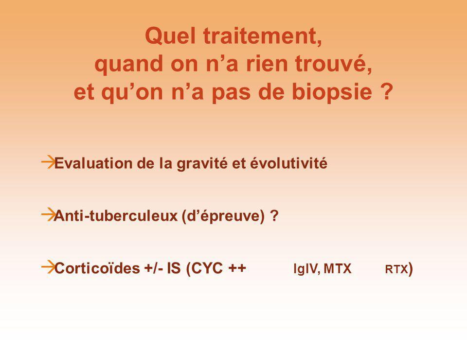 Quel traitement, quand on na rien trouvé, et quon na pas de biopsie ? Evaluation de la gravité et évolutivité Anti-tuberculeux (dépreuve) ? Corticoïde