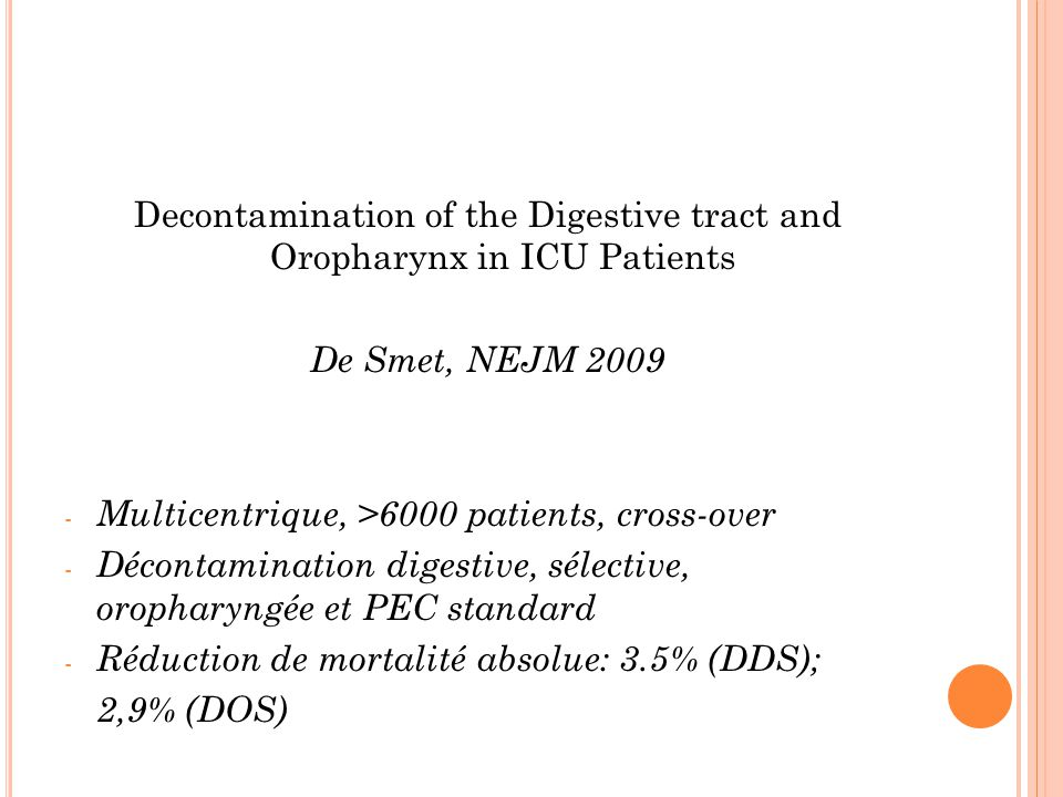 Decontamination of the Digestive tract and Oropharynx in ICU Patients De Smet, NEJM 2009 - Multicentrique, >6000 patients, cross-over - Décontamination digestive, sélective, oropharyngée et PEC standard - Réduction de mortalité absolue: 3.5% (DDS); 2,9% (DOS)