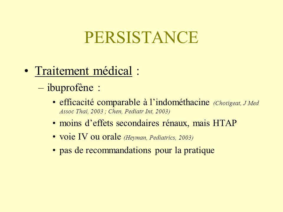 PERSISTANCE Traitement médical : –ibuprofène : efficacité comparable à lindométhacine (Chotigeat, J Med Assoc Thai, 2003 ; Chen, Pediatr Int, 2003) moins deffets secondaires rénaux, mais HTAP voie IV ou orale (Heyman, Pediatrics, 2003) pas de recommandations pour la pratique
