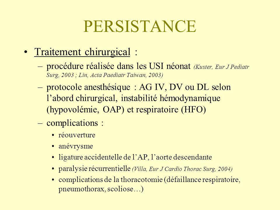 PERSISTANCE Traitement chirurgical : –procédure réalisée dans les USI néonat (Kuster, Eur J Pediatr Surg, 2003 ; Lin, Acta Paediatr Taiwan, 2003) –protocole anesthésique : AG IV, DV ou DL selon labord chirurgical, instabilité hémodynamique (hypovolémie, OAP) et respiratoire (HFO) –complications : réouverture anévrysme ligature accidentelle de lAP, laorte descendante paralysie récurrentielle (Villa, Eur J Cardio Thorac Surg, 2004) complications de la thoracotomie (défaillance respiratoire, pneumothorax, scoliose…)