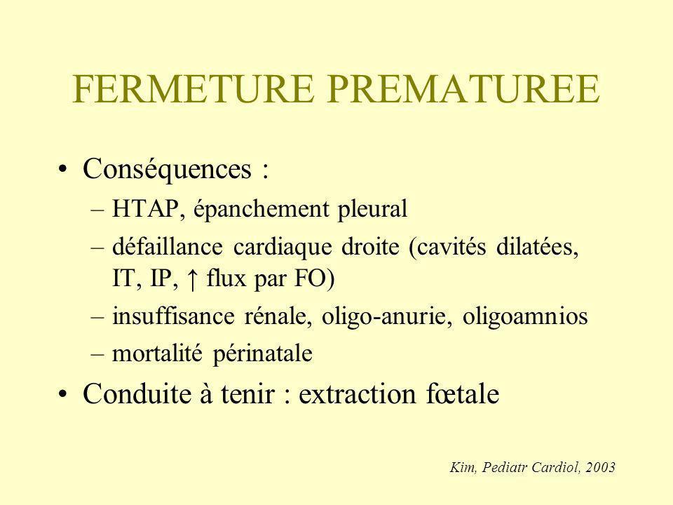 FERMETURE PREMATUREE Conséquences : –HTAP, épanchement pleural –défaillance cardiaque droite (cavités dilatées, IT, IP, flux par FO) –insuffisance rénale, oligo-anurie, oligoamnios –mortalité périnatale Conduite à tenir : extraction fœtale Kim, Pediatr Cardiol, 2003