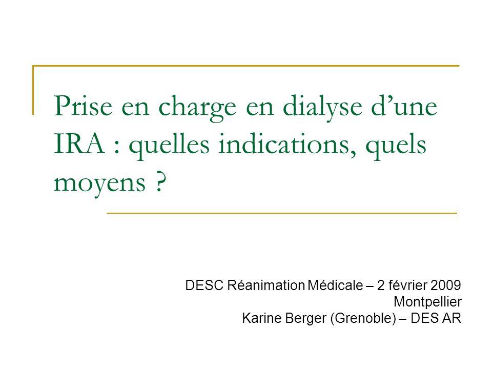 Prise en charge en dialyse dune IRA : quelles indications, quels moyens ? DESC Réanimation Médicale – 2 février 2009 Montpellier Karine Berger (Grenob