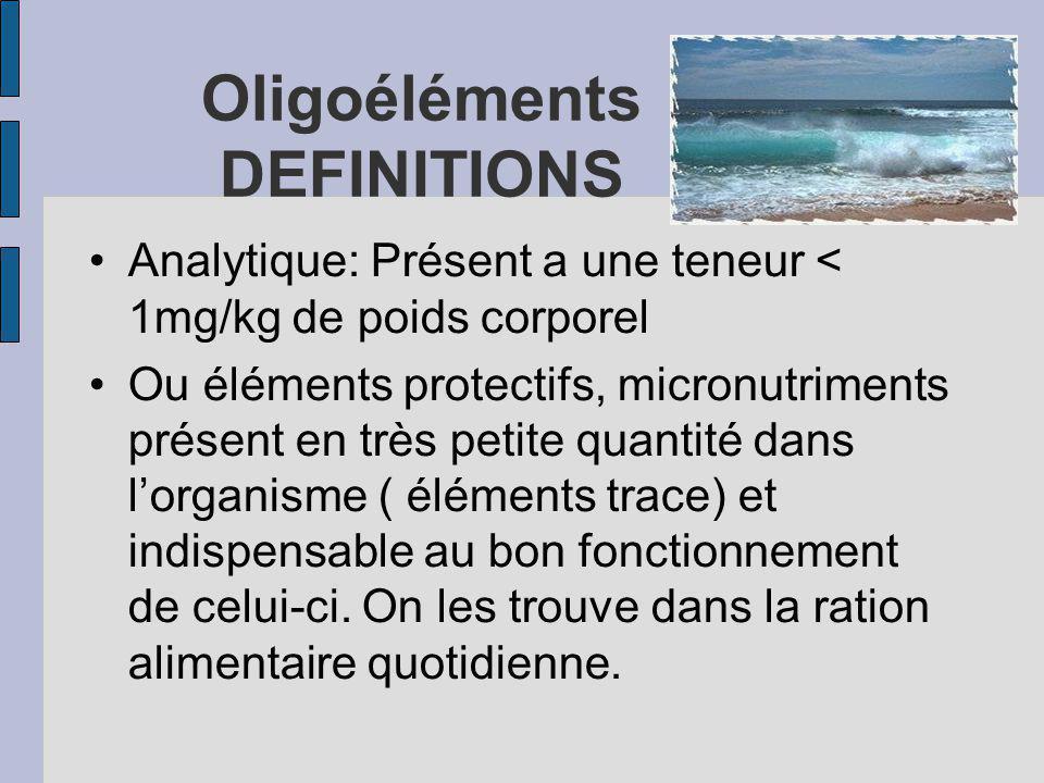 Oligoéléments DEFINITIONS Analytique: Présent a une teneur < 1mg/kg de poids corporel Ou éléments protectifs, micronutriments présent en très petite quantité dans lorganisme ( éléments trace) et indispensable au bon fonctionnement de celui-ci.