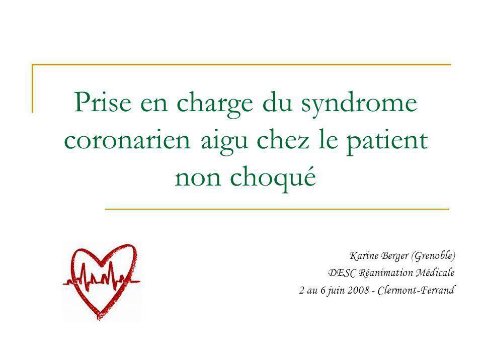 Prise en charge du syndrome coronarien aigu chez le patient non choqué Karine Berger (Grenoble) DESC Réanimation Médicale 2 au 6 juin 2008 - Clermont-