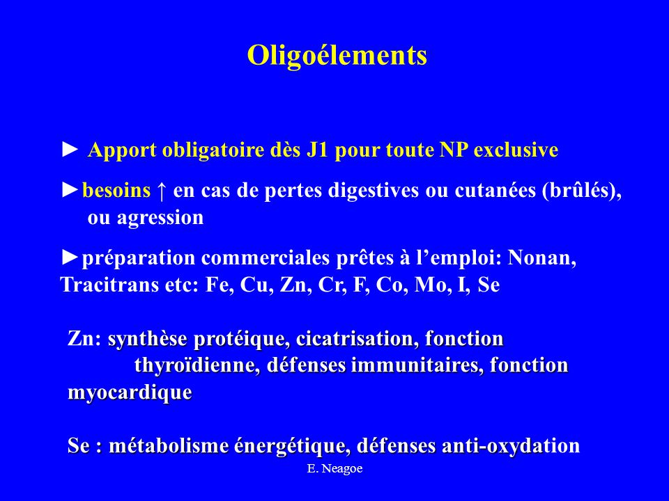 E. Neagoe Oligoélements Apport obligatoire dès J1 pour toute NP exclusive besoins en cas de pertes digestives ou cutanées (brûlés), ou agression prépa