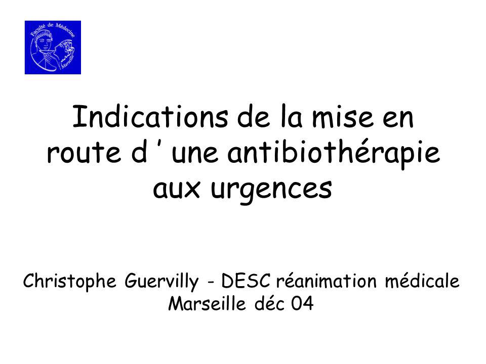 Indications de la mise en route d une antibiothérapie aux urgences Christophe Guervilly - DESC réanimation médicale Marseille déc 04
