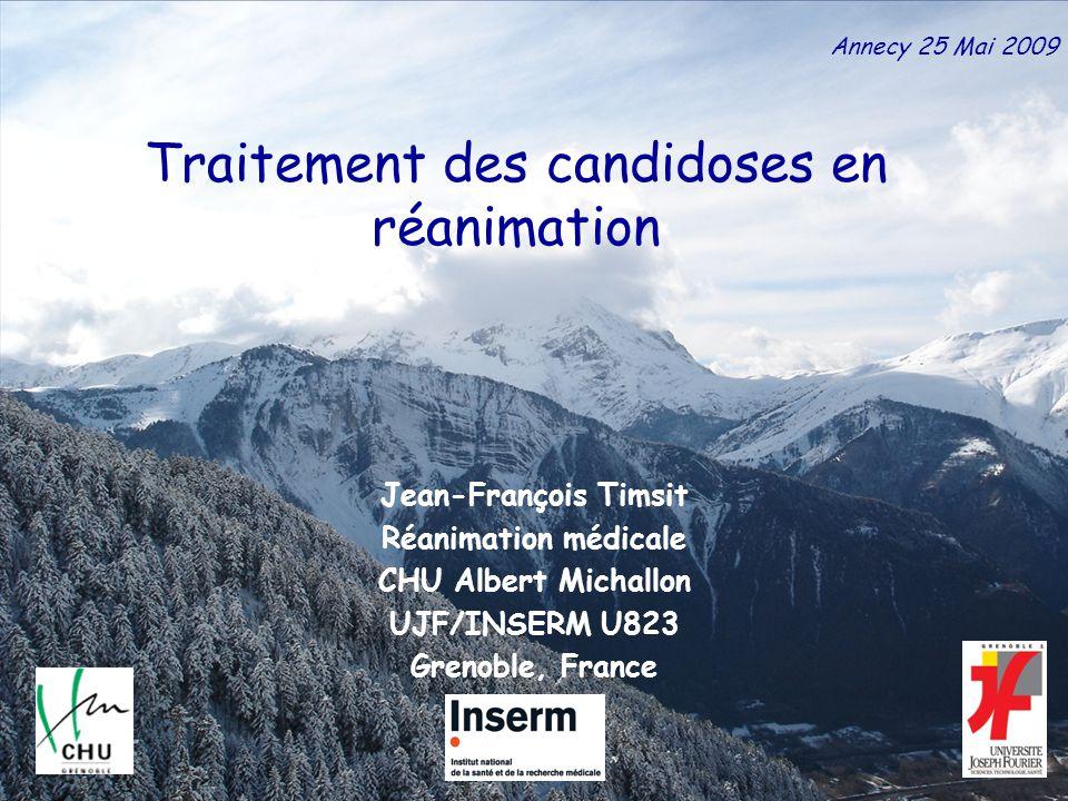 Jean-François Timsit Réanimation médicale CHU Albert Michallon UJF/INSERM U823 Grenoble, France Traitement des candidoses en réanimation Annecy 25 Mai 2009