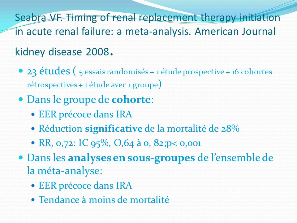 Seabra VF. Timing of renal replacement therapy initiation in acute renal failure: a meta-analysis. American Journal kidney disease 2008. 23 études ( 5