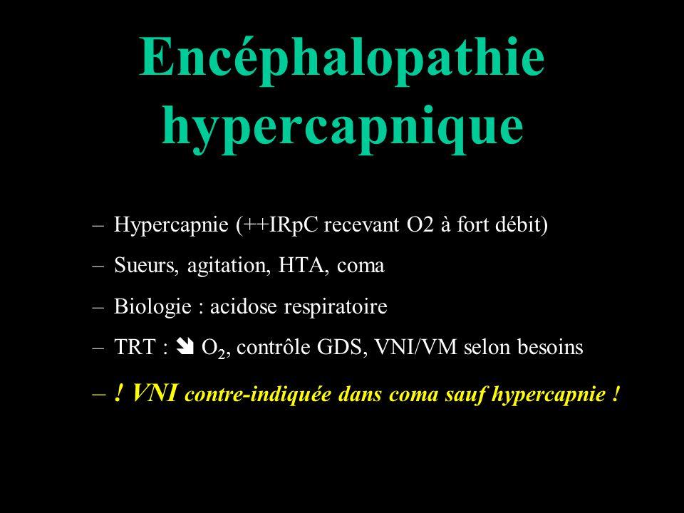 Encéphalopathie hypercapnique –Hypercapnie (++IRpC recevant O2 à fort débit) –Sueurs, agitation, HTA, coma –Biologie : acidose respiratoire –TRT : O 2, contrôle GDS, VNI/VM selon besoins –.