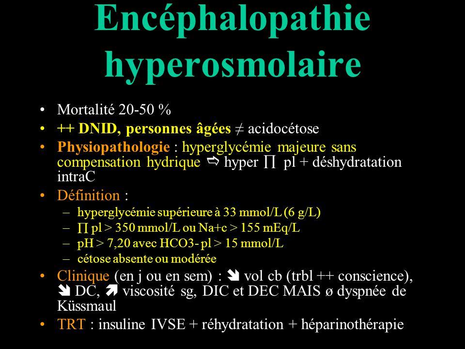 Encéphalopathie hyperosmolaire Mortalité 20-50 % ++ DNID, personnes âgées acidocétose Physiopathologie : hyperglycémie majeure sans compensation hydrique hyper pl + déshydratation intraC Définition : –hyperglycémie supérieure à 33 mmol/L (6 g/L) – pl > 350 mmol/L ou Na+c > 155 mEq/L –pH > 7,20 avec HCO3- pl > 15 mmol/L –cétose absente ou modérée Clinique (en j ou en sem) : vol cb (trbl ++ conscience), DC, viscosité sg, DIC et DEC MAIS ø dyspnée de Küssmaul TRT : insuline IVSE + réhydratation + héparinothérapie