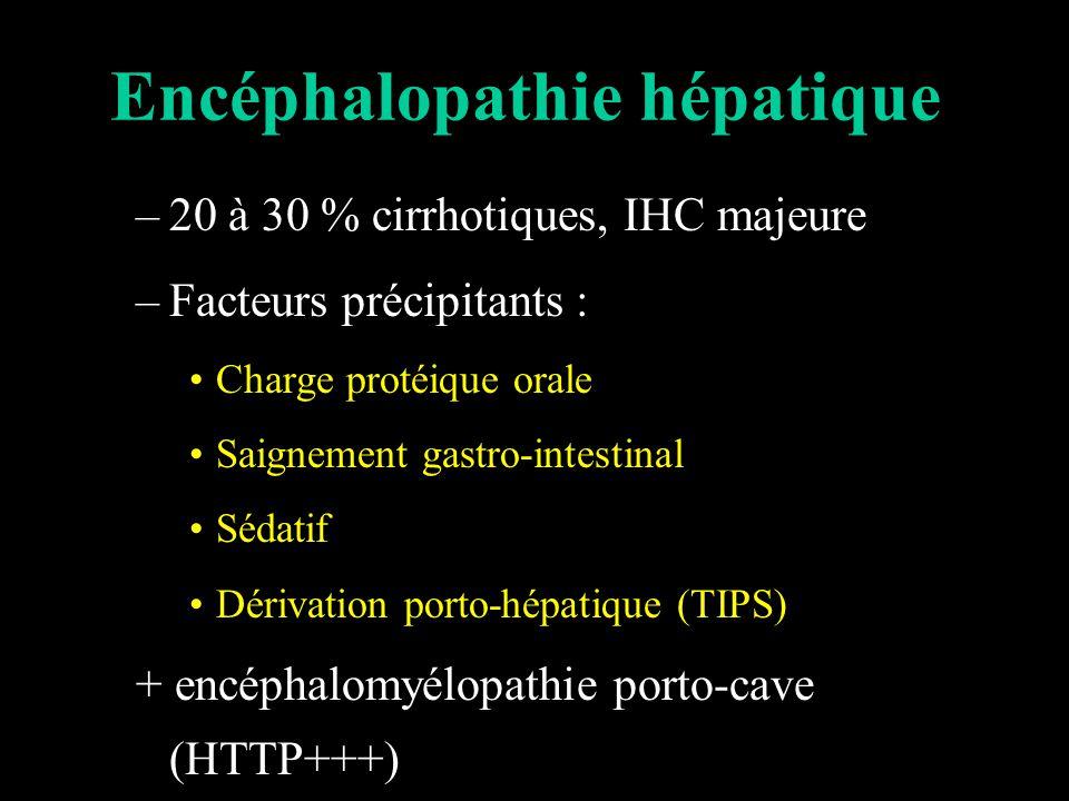 Encéphalopathie hépatique –20 à 30 % cirrhotiques, IHC majeure –Facteurs précipitants : Charge protéique orale Saignement gastro-intestinal Sédatif Dérivation porto-hépatique (TIPS) + encéphalomyélopathie porto-cave (HTTP+++)