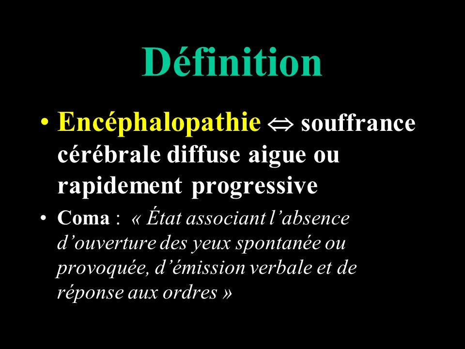 Définition Encéphalopathie souffrance cérébrale diffuse aigue ou rapidement progressive Coma : « État associant labsence douverture des yeux spontanée ou provoquée, démission verbale et de réponse aux ordres »