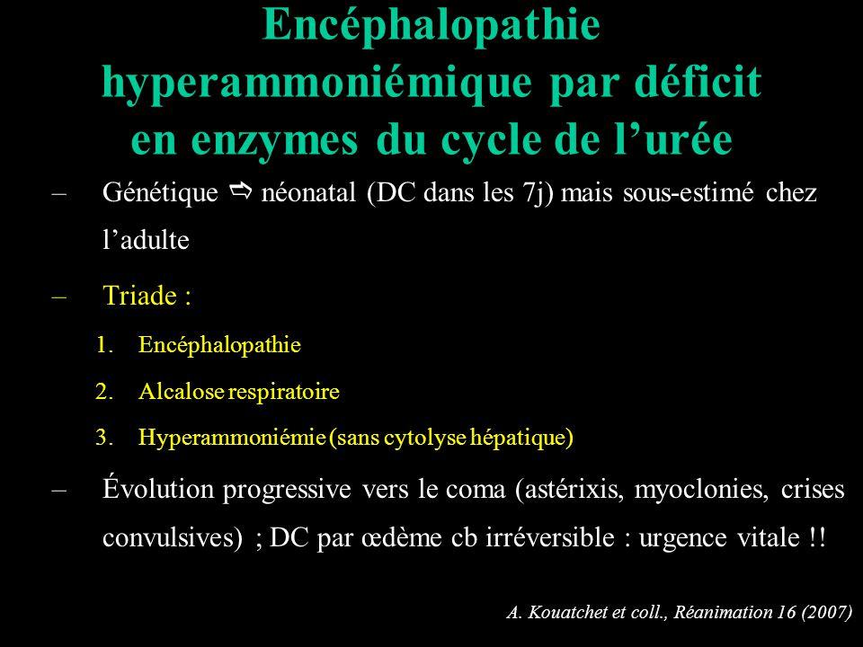 Encéphalopathie hyperammoniémique par déficit en enzymes du cycle de lurée –Génétique néonatal (DC dans les 7j) mais sous-estimé chez ladulte –Triade : 1.Encéphalopathie 2.Alcalose respiratoire 3.Hyperammoniémie (sans cytolyse hépatique) –Évolution progressive vers le coma (astérixis, myoclonies, crises convulsives) ; DC par œdème cb irréversible : urgence vitale !.