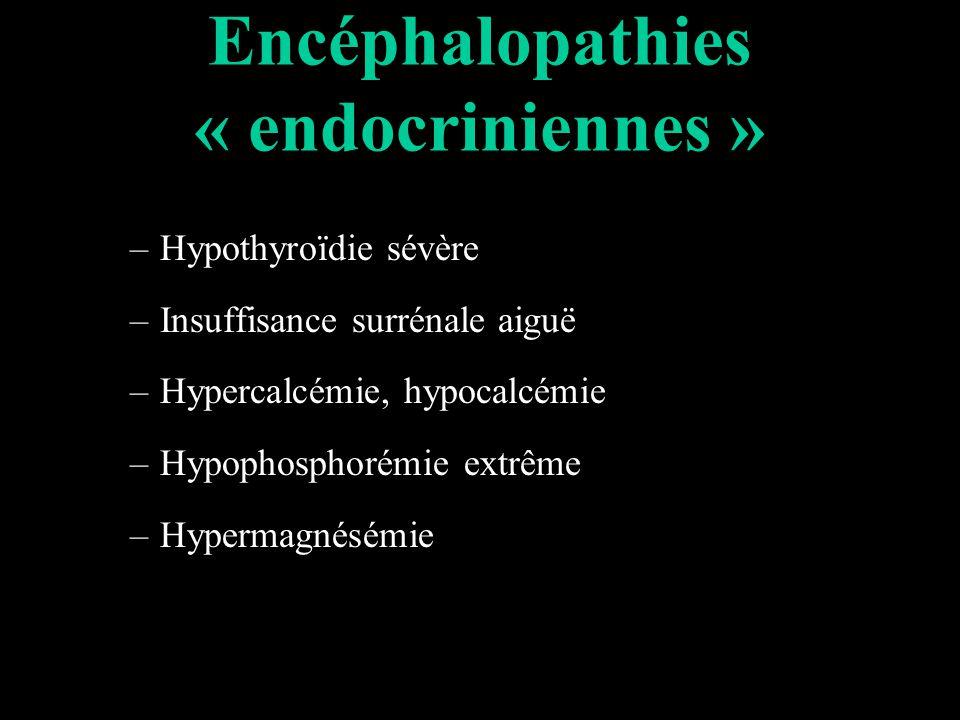 Encéphalopathies « endocriniennes » –Hypothyroïdie sévère –Insuffisance surrénale aiguë –Hypercalcémie, hypocalcémie –Hypophosphorémie extrême –Hypermagnésémie