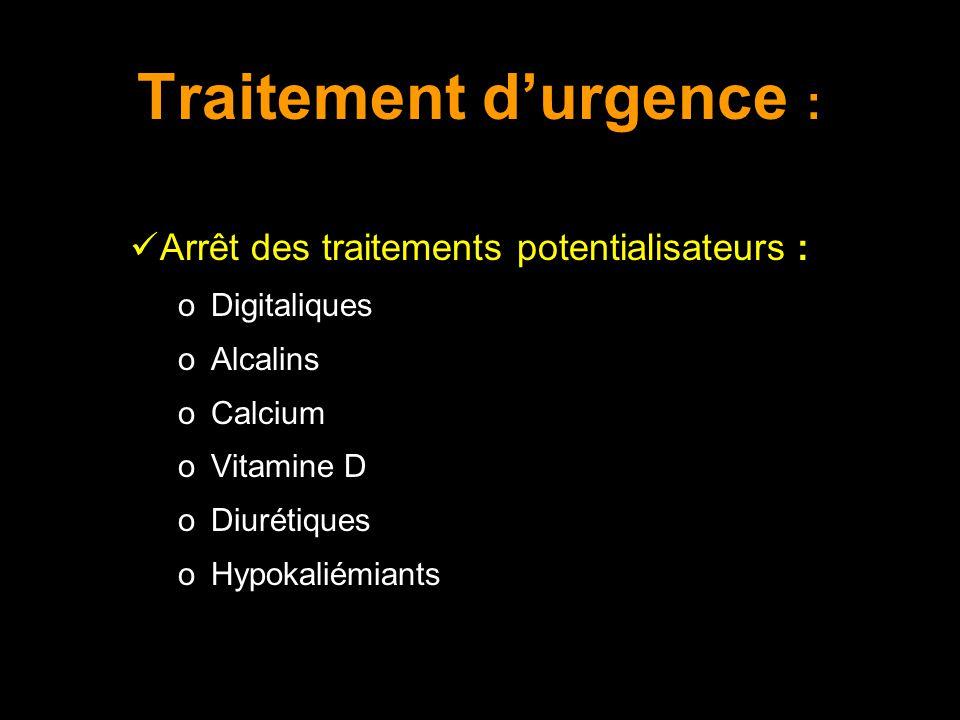 Traitement durgence : Arrêt des traitements potentialisateurs : o Digitaliques o Alcalins o Calcium o Vitamine D o Diurétiques o Hypokaliémiants