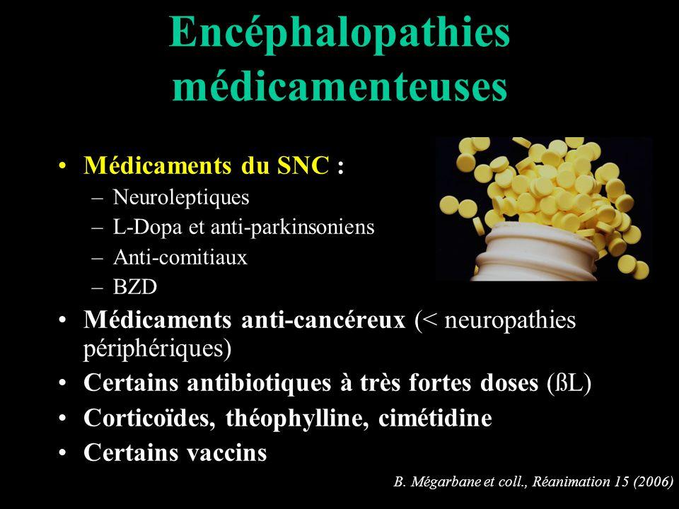 Encéphalopathies médicamenteuses Médicaments du SNC : –Neuroleptiques –L-Dopa et anti-parkinsoniens –Anti-comitiaux –BZD Médicaments anti-cancéreux (< neuropathies périphériques) Certains antibiotiques à très fortes doses (ßL) Corticoïdes, théophylline, cimétidine Certains vaccins B.
