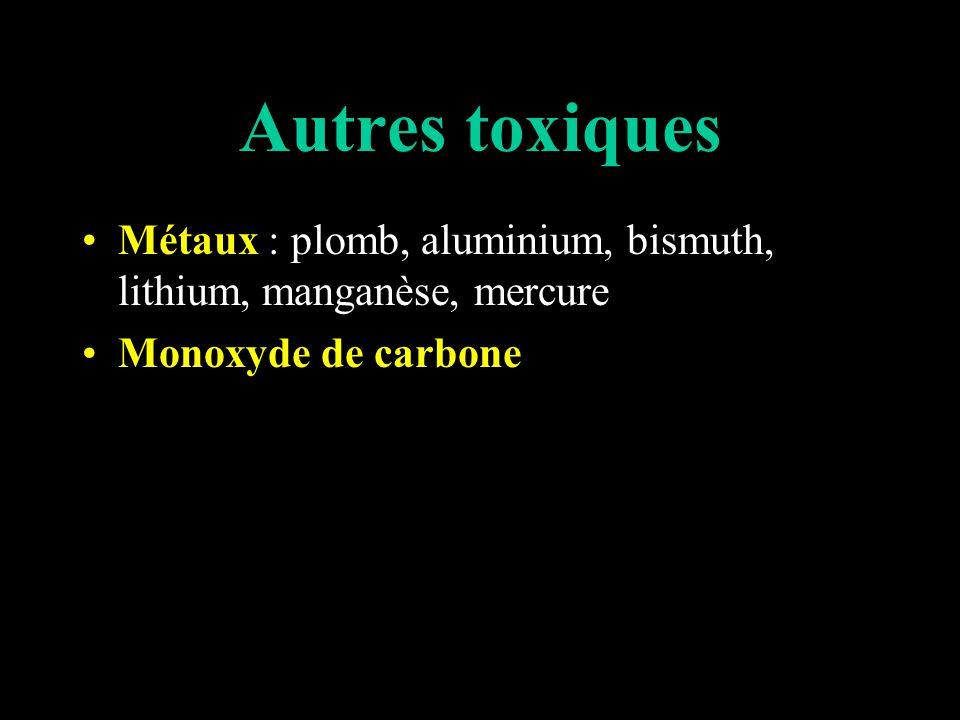 Autres toxiques Métaux : plomb, aluminium, bismuth, lithium, manganèse, mercure Monoxyde de carbone