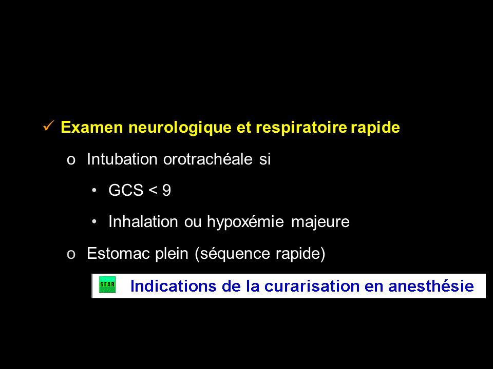 Examen neurologique et respiratoire rapide o Intubation orotrachéale si GCS < 9 Inhalation ou hypoxémie majeure o Estomac plein (séquence rapide)