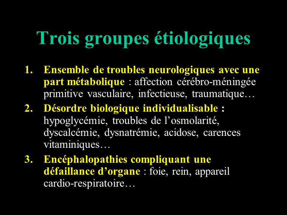 Trois groupes étiologiques 1.Ensemble de troubles neurologiques avec une part métabolique : affection cérébro-méningée primitive vasculaire, infectieuse, traumatique… 2.Désordre biologique individualisable : hypoglycémie, troubles de losmolarité, dyscalcémie, dysnatrémie, acidose, carences vitaminiques… 3.Encéphalopathies compliquant une défaillance dorgane : foie, rein, appareil cardio-respiratoire…