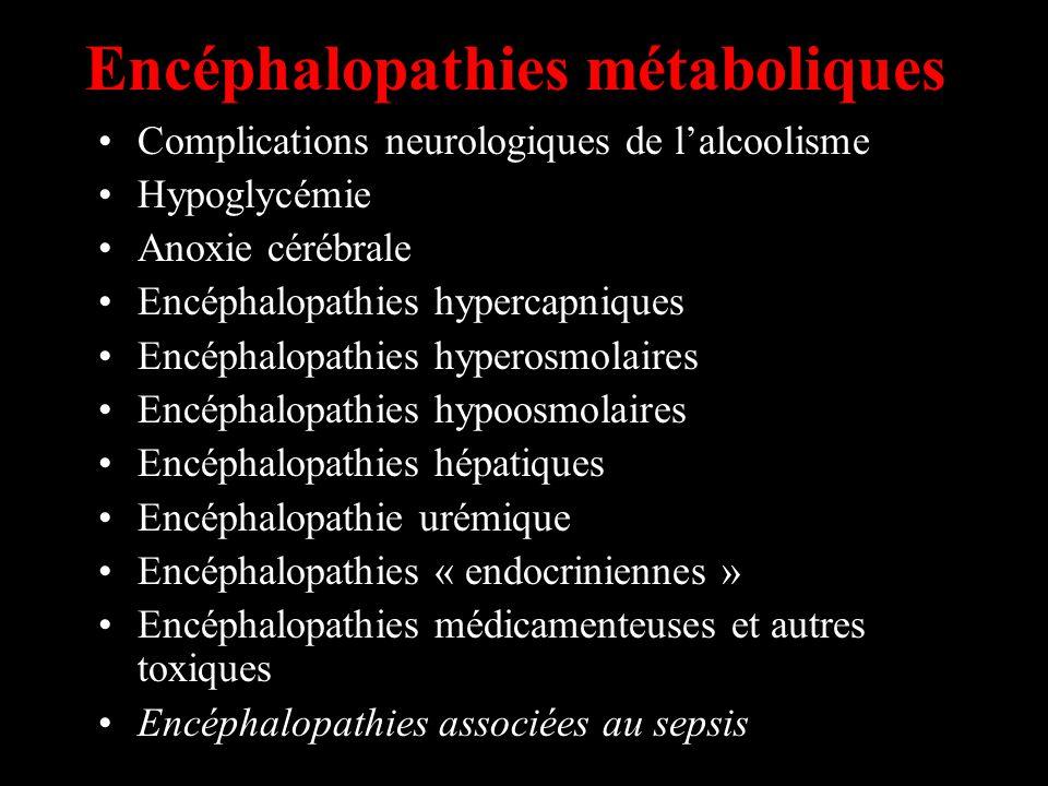 Encéphalopathies métaboliques Complications neurologiques de lalcoolisme Hypoglycémie Anoxie cérébrale Encéphalopathies hypercapniques Encéphalopathies hyperosmolaires Encéphalopathies hypoosmolaires Encéphalopathies hépatiques Encéphalopathie urémique Encéphalopathies « endocriniennes » Encéphalopathies médicamenteuses et autres toxiques Encéphalopathies associées au sepsis