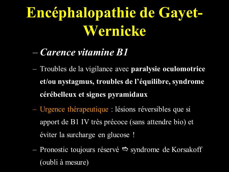 Encéphalopathie de Gayet- Wernicke –Carence vitamine B1 –Troubles de la vigilance avec paralysie oculomotrice et/ou nystagmus, troubles de léquilibre, syndrome cérébelleux et signes pyramidaux –Urgence thérapeutique : lésions réversibles que si apport de B1 IV très précoce (sans attendre bio) et éviter la surcharge en glucose .