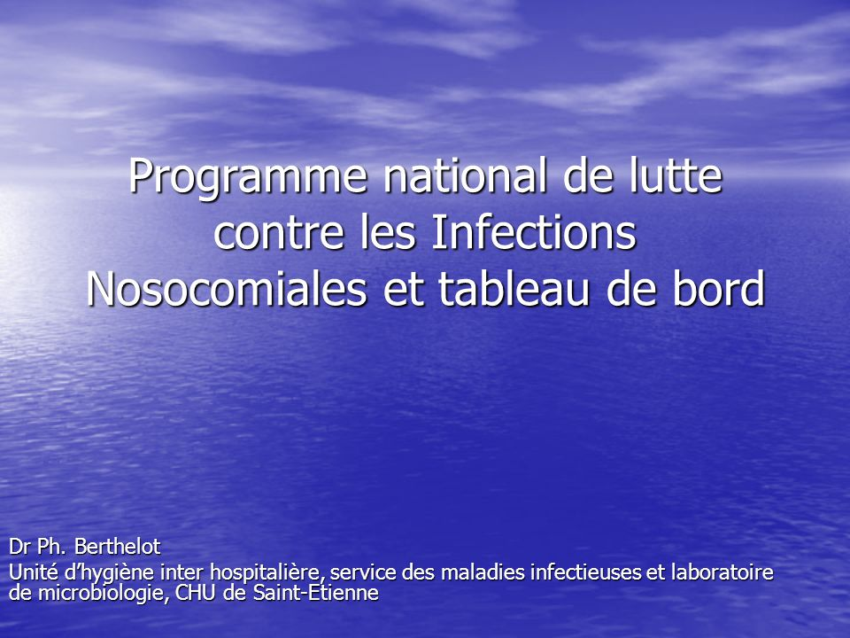 Programme national de lutte contre les Infections Nosocomiales et tableau de bord Dr Ph. Berthelot Unité dhygiène inter hospitalière, service des mala