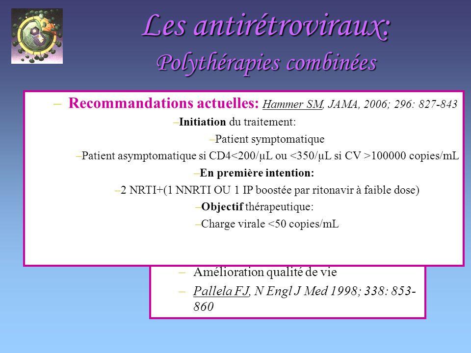 Les antirétroviraux: Polythérapies combinées HAART: –Diminution morbidité et mortalité –Amélioration qualité de vie –Pallela FJ, N Engl J Med 1998; 338: 853- 860 –Recommandations actuelles: Hammer SM, JAMA, 2006; 296: 827-843 –Initiation du traitement: –Patient symptomatique –Patient asymptomatique si CD4 100000 copies/mL –En première intention: –2 NRTI+(1 NNRTI OU 1 IP boostée par ritonavir à faible dose) –Objectif thérapeutique: –Charge virale <50 copies/mL