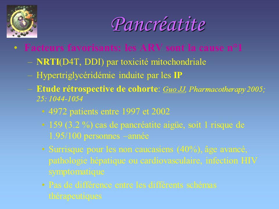 Pancréatite Facteurs favorisants: les ARV sont la cause n°1 –NRTI(D4T, DDI) par toxicité mitochondriale –Hypertriglycéridémie induite par les IP –Etude rétrospective de cohorte: Guo JJ, Pharmacotherapy 2005; 25: 1044-1054 4972 patients entre 1997 et 2002 159 (3.2 %) cas de pancréatite aigüe, soit 1 risque de 1.95/100 personnes –année Surrisque pour les non caucasiens (40%), âge avancé, pathologie hépatique ou cardiovasculaire, infection HIV symptomatique Pas de différence entre les différents schémas thérapeutiques
